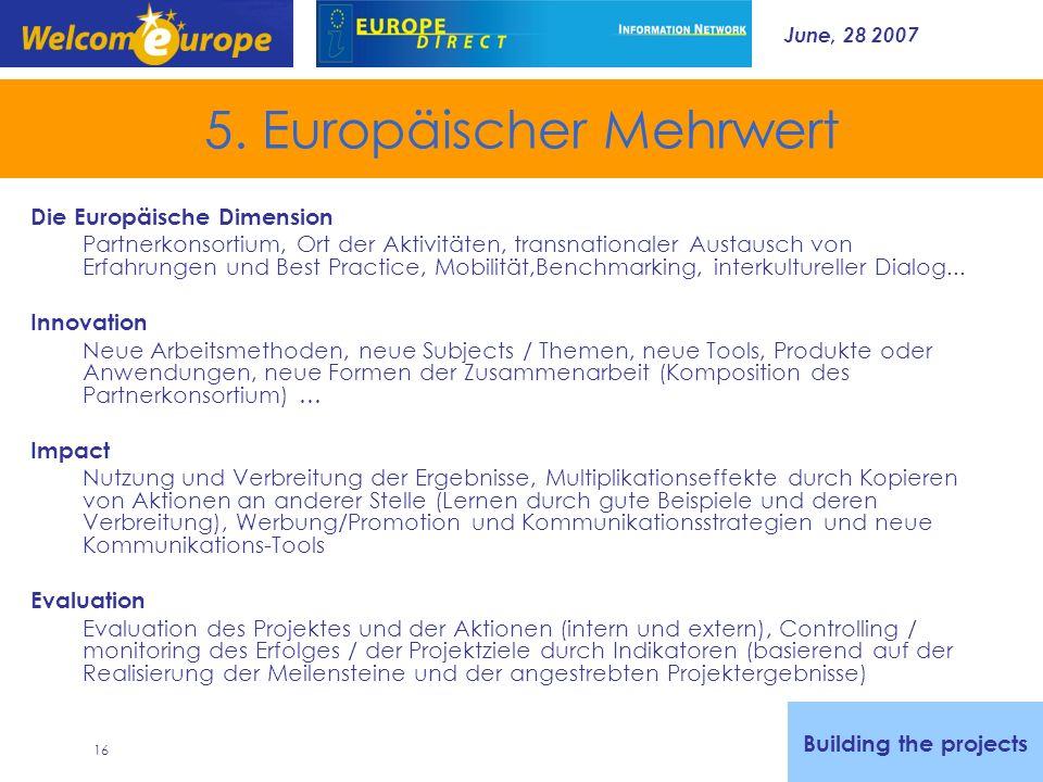 June, 28 2007 16 5. Europäischer Mehrwert Building the projects Die Europäische Dimension Partnerkonsortium, Ort der Aktivitäten, transnationaler Aust