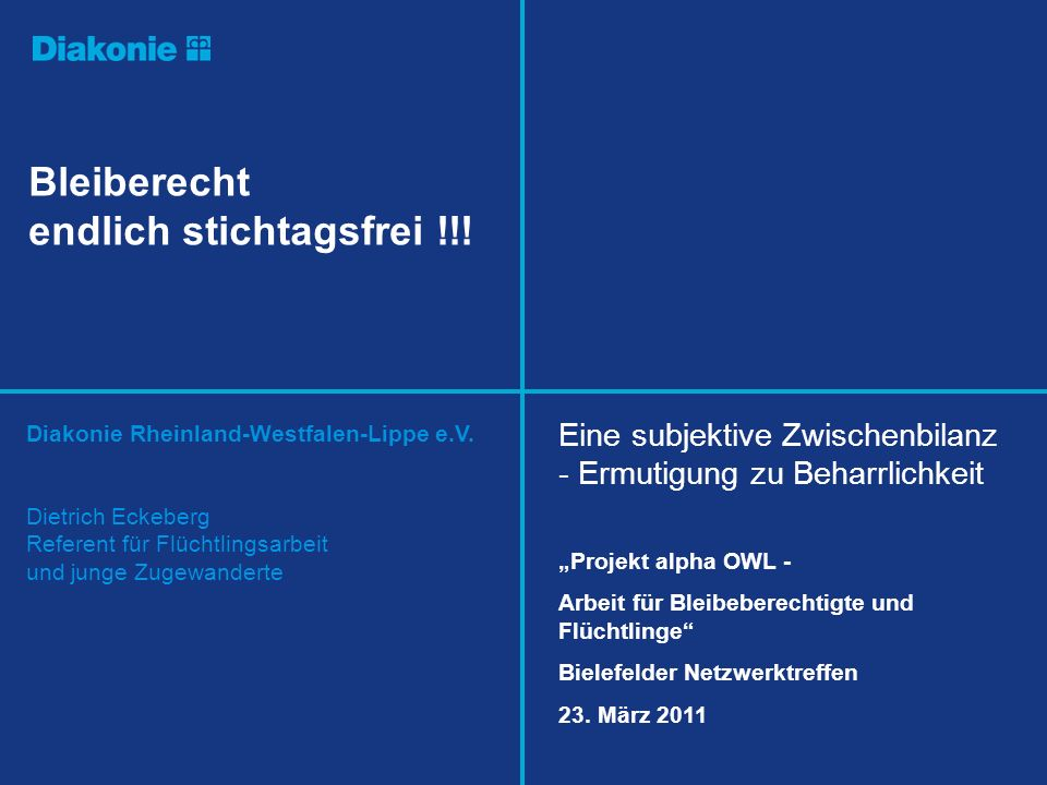Diakonie Rheinland-Westfalen-Lippe e.V. Bleiberecht endlich stichtagsfrei !!! Dietrich Eckeberg Referent für Flüchtlingsarbeit und junge Zugewanderte