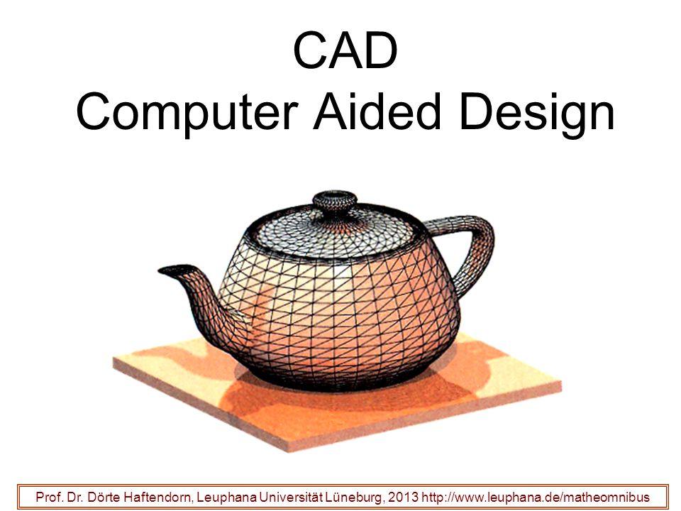 CAD Computer Aided Design Prof. Dr. Dörte Haftendorn, Leuphana Universität Lüneburg, 2013 http://www.leuphana.de/matheomnibus