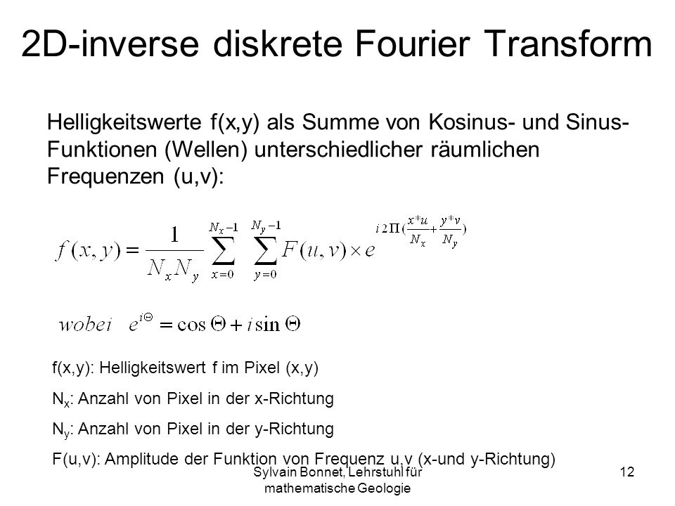 Sylvain Bonnet, Lehrstuhl für mathematische Geologie 12 2D-inverse diskrete Fourier Transform f(x,y): Helligkeitswert f im Pixel (x,y) N x : Anzahl vo