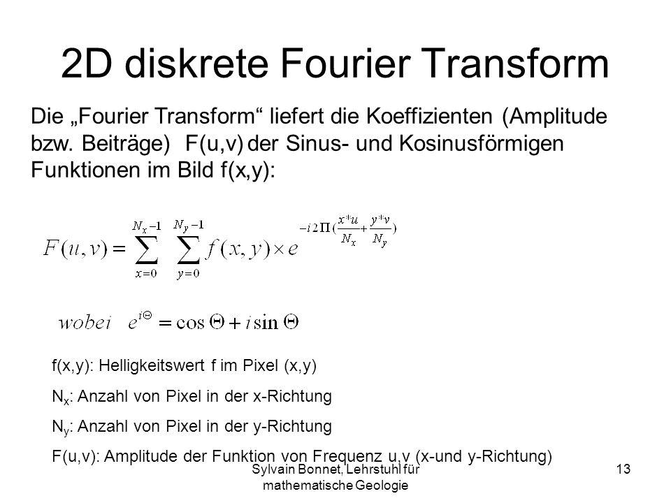 Sylvain Bonnet, Lehrstuhl für mathematische Geologie 13 2D diskrete Fourier Transform f(x,y): Helligkeitswert f im Pixel (x,y) N x : Anzahl von Pixel