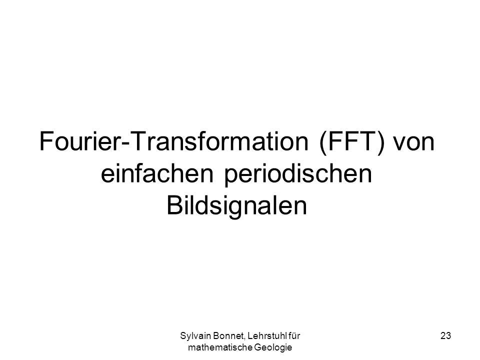 Sylvain Bonnet, Lehrstuhl für mathematische Geologie 23 Fourier-Transformation (FFT) von einfachen periodischen Bildsignalen