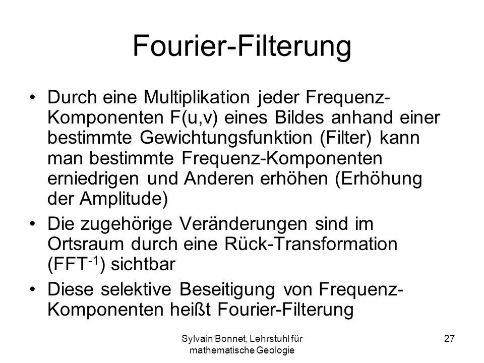 Sylvain Bonnet, Lehrstuhl für mathematische Geologie 27 Fourier-Filterung Durch eine Multiplikation jeder Frequenz- Komponenten F(u,v) eines Bildes an