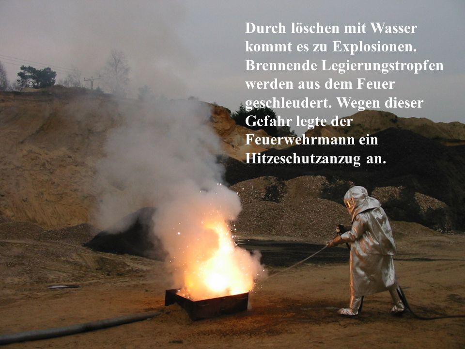 Durch löschen mit Wasser kommt es zu Explosionen. Brennende Legierungstropfen werden aus dem Feuer geschleudert. Wegen dieser Gefahr legte der Feuerwe
