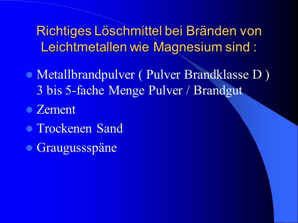 Richtiges Löschmittel bei Bränden von Leichtmetallen wie Magnesium sind : Metallbrandpulver ( Pulver Brandklasse D ) 3 bis 5-fache Menge Pulver / Bran