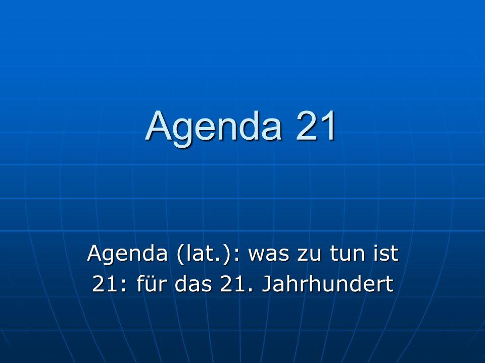 Agenda 21 Agenda (lat.): was zu tun ist 21: für das 21. Jahrhundert