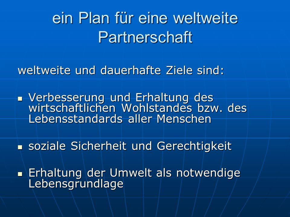 ein Plan für eine weltweite Partnerschaft weltweite und dauerhafte Ziele sind: Verbesserung und Erhaltung des wirtschaftlichen Wohlstandes bzw. des Le