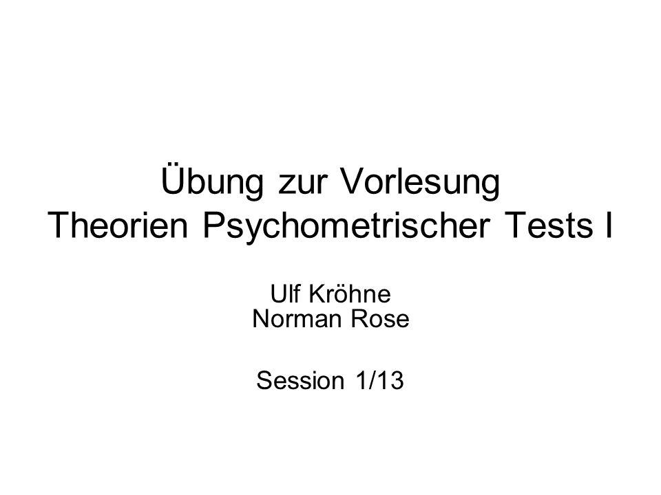 Übung zur Vorlesung Theorien Psychometrischer Tests I Ulf Kröhne Norman Rose Session 1/13
