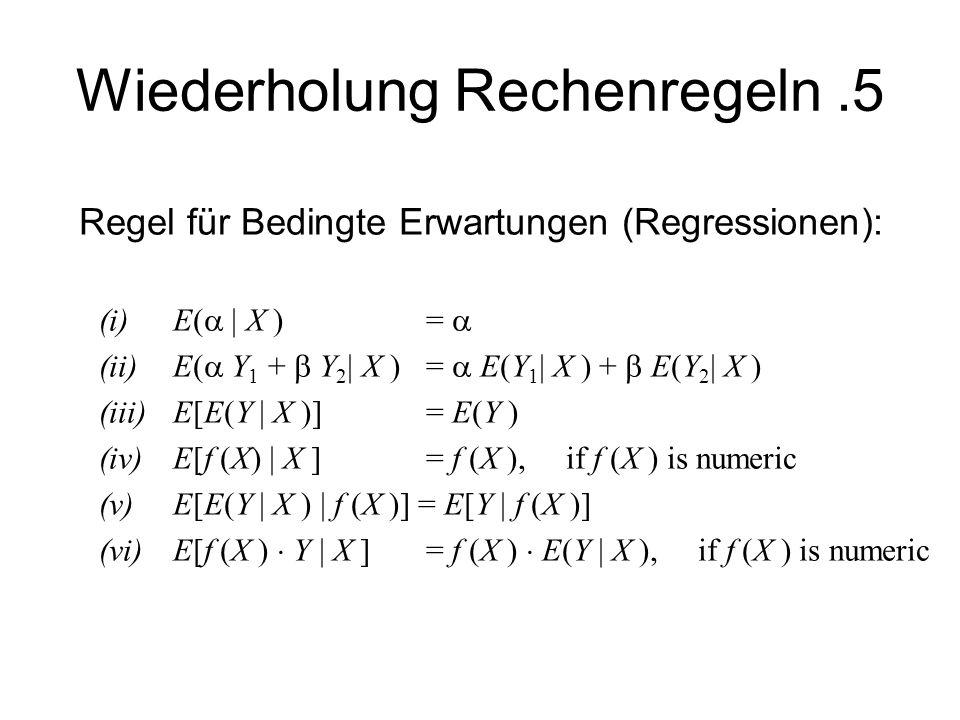 Wiederholung Rechenregeln.5 Regel für Bedingte Erwartungen (Regressionen): (i)E( X )= (ii)E( Y 1 + Y 2 X ) = E(Y 1 X ) + E(Y 2 X ) (iii)E[E(Y X )] = E