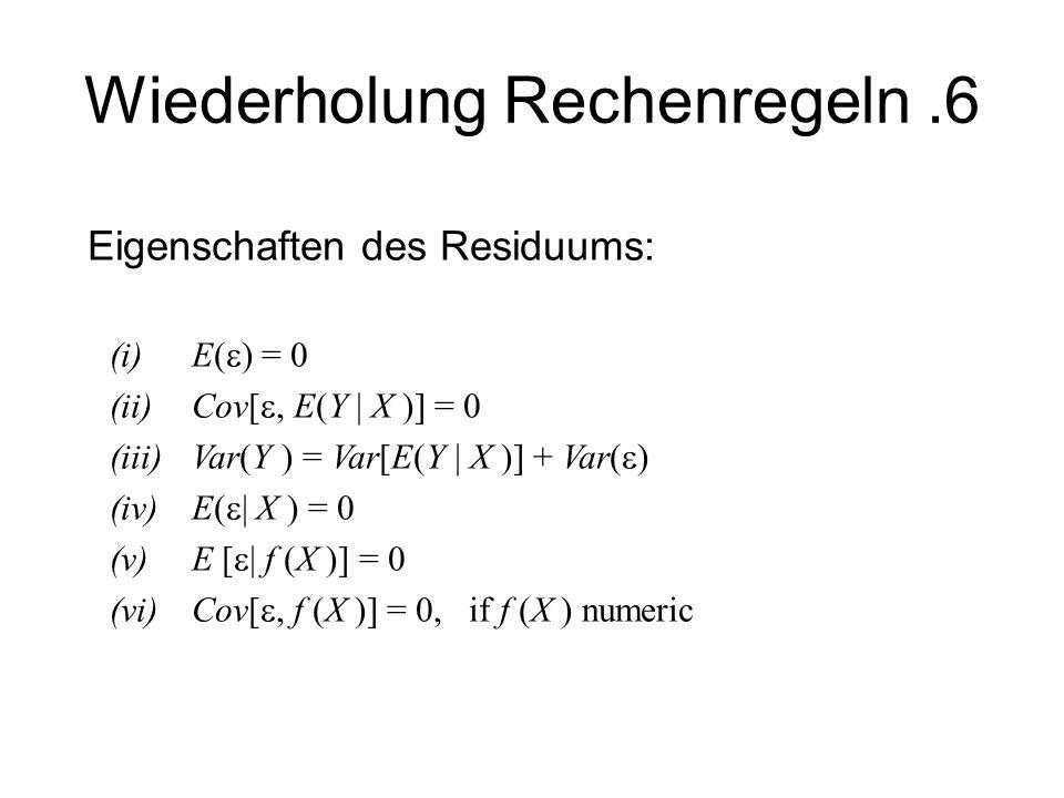 Wiederholung Rechenregeln.6 Eigenschaften des Residuums: (i)E( ) = 0 (ii)Cov[, E(Y X )] = 0 (iii)Var(Y ) = Var[E(Y X )] + Var( ) (iv) E( X ) = 0 (v) E
