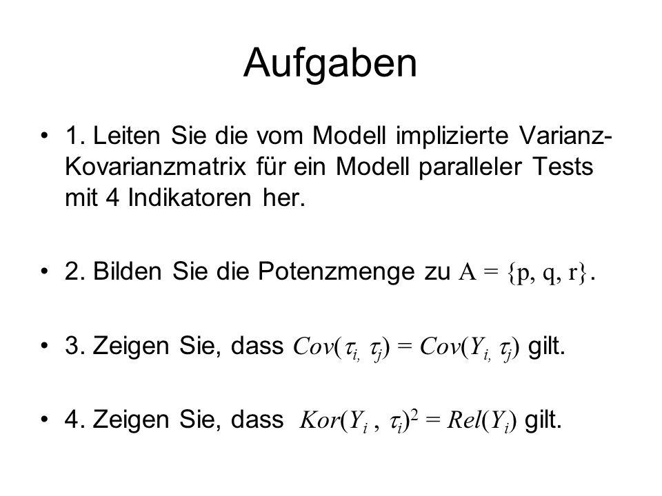 Aufgaben 1. Leiten Sie die vom Modell implizierte Varianz- Kovarianzmatrix für ein Modell paralleler Tests mit 4 Indikatoren her. 2. Bilden Sie die Po