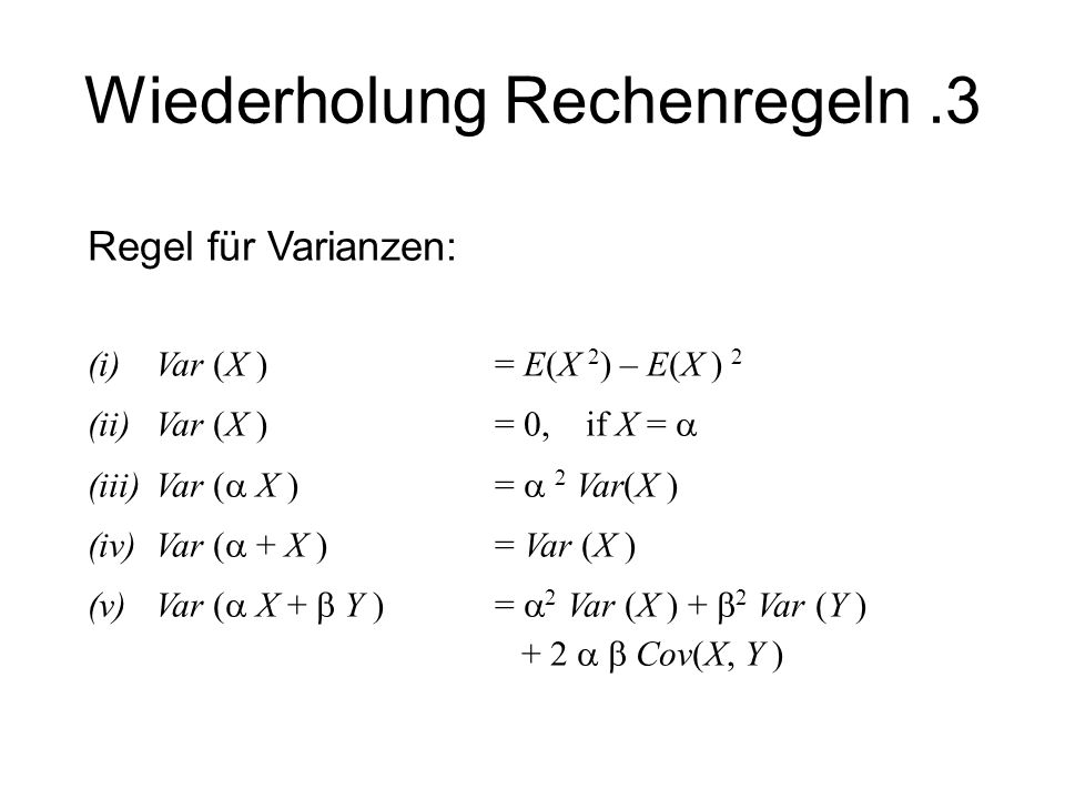 Wiederholung Rechenregeln.3 Regel für Varianzen: (i) Var (X ) = E(X 2 ) – E(X ) 2 (ii)Var (X ) = 0, if X = (iii)Var ( X ) = 2 Var(X ) (iv)Var ( + X )