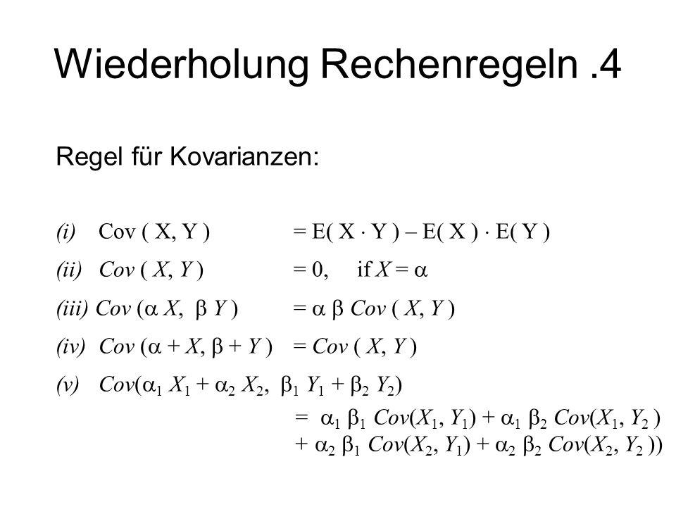 Wiederholung Rechenregeln.4 Regel für Kovarianzen: (i) Cov ( X, Y ) = E( X Y ) – E( X ) E( Y ) (ii)Cov ( X, Y ) = 0, if X = (iii) Cov ( X, Y ) = Cov (