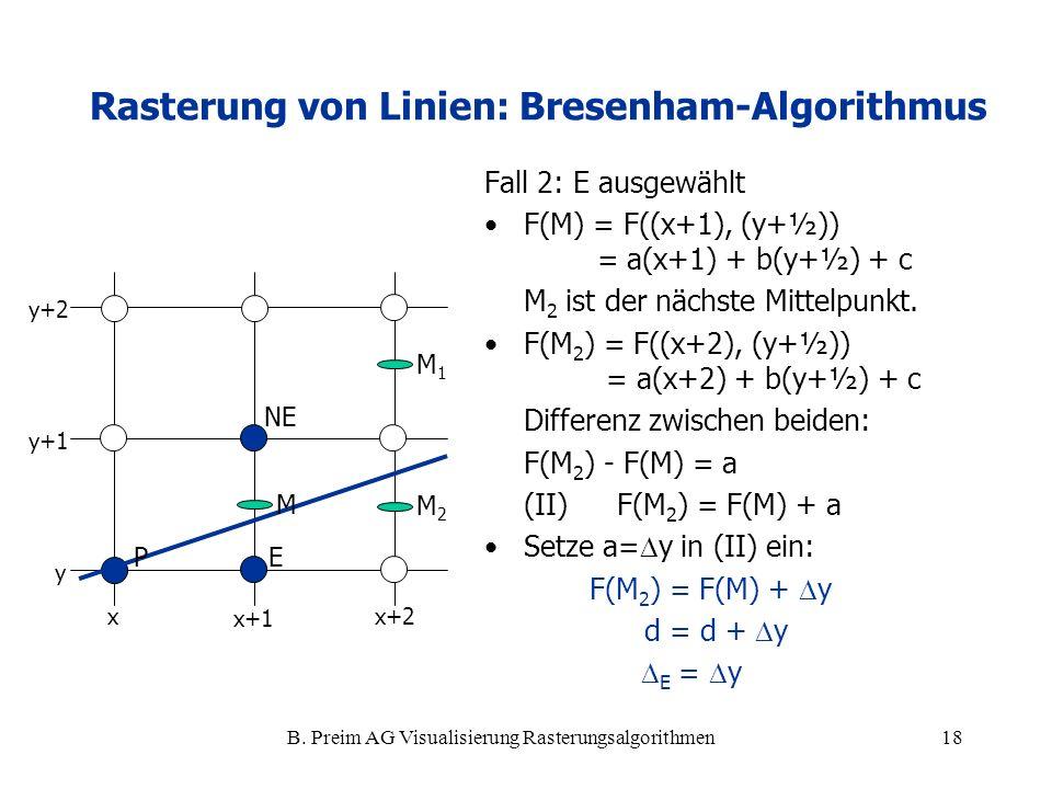 B. Preim AG Visualisierung Rasterungsalgorithmen18 Fall 2: E ausgewählt F(M) = F((x+1), (y+½)) = a(x+1) + b(y+½) + c M 2 ist der nächste Mittelpunkt.