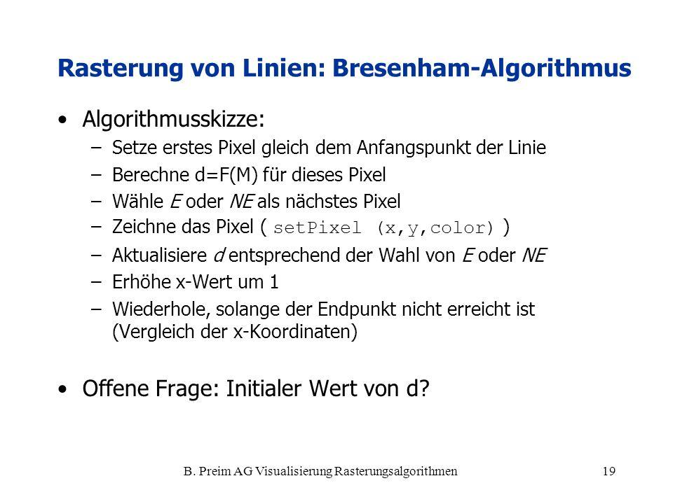 B. Preim AG Visualisierung Rasterungsalgorithmen19 Algorithmusskizze: –Setze erstes Pixel gleich dem Anfangspunkt der Linie –Berechne d=F(M) für diese