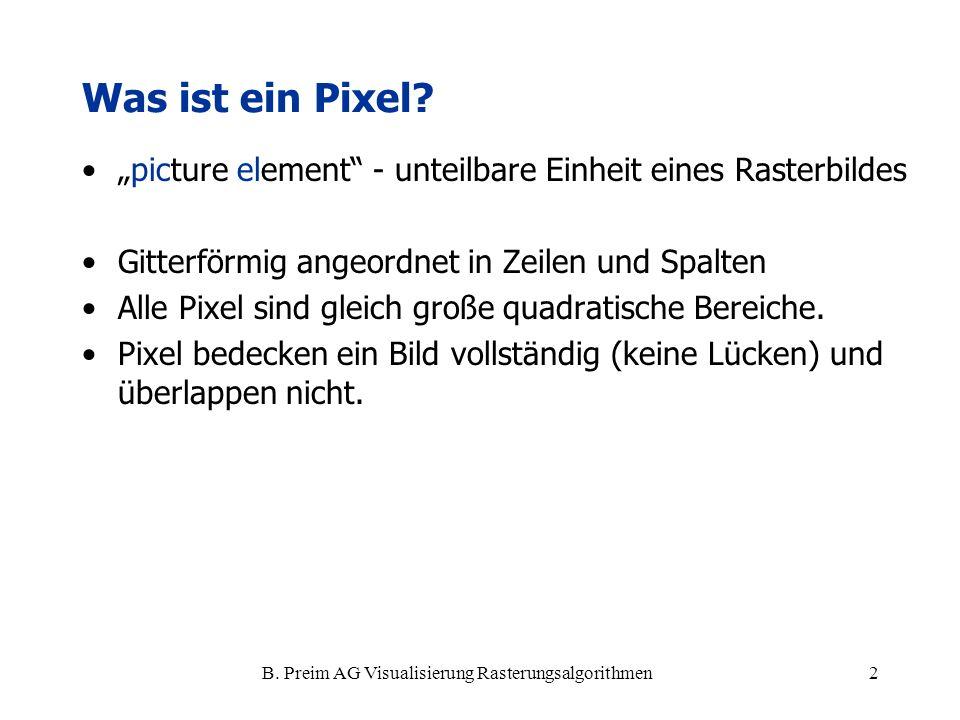 B. Preim AG Visualisierung Rasterungsalgorithmen2 Was ist ein Pixel? picture element - unteilbare Einheit eines Rasterbildes Gitterförmig angeordnet i