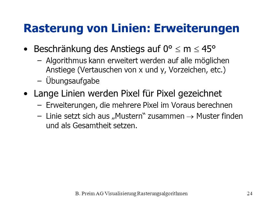 B. Preim AG Visualisierung Rasterungsalgorithmen24 Rasterung von Linien: Erweiterungen Beschränkung des Anstiegs auf 0° m 45° –Algorithmus kann erweit