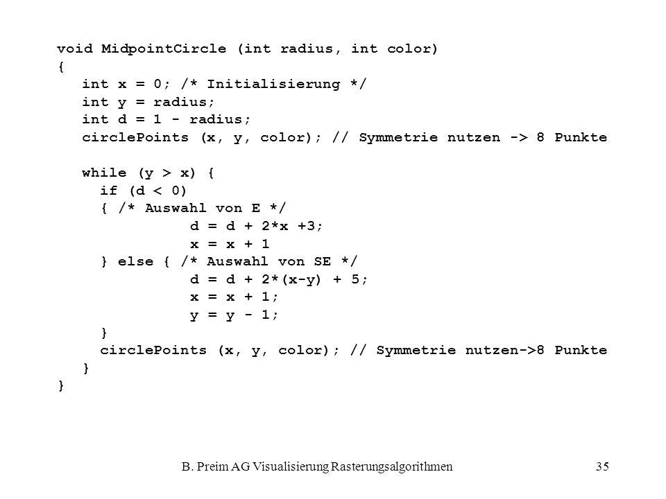 B. Preim AG Visualisierung Rasterungsalgorithmen35 void MidpointCircle (int radius, int color) { int x = 0; /* Initialisierung */ int y = radius; int