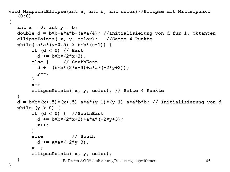 B. Preim AG Visualisierung Rasterungsalgorithmen45 void MidpointEllipse(int a, int b, int color)//Ellipse mit Mittelpunkt (0;0) { int x = 0; int y = b