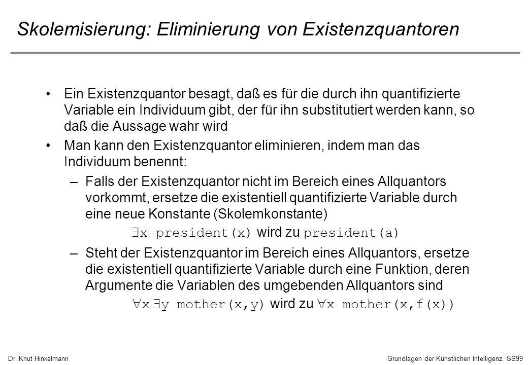 Dr. Knut HinkelmannGrundlagen der Künstlichen Intelligenz, SS99 Skolemisierung: Eliminierung von Existenzquantoren Ein Existenzquantor besagt, daß es