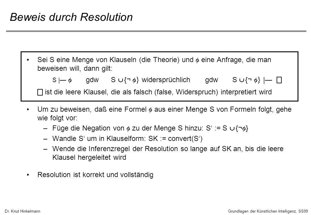 Dr. Knut HinkelmannGrundlagen der Künstlichen Intelligenz, SS99 Beweis durch Resolution Sei S eine Menge von Klauseln (die Theorie) und eine Anfrage,