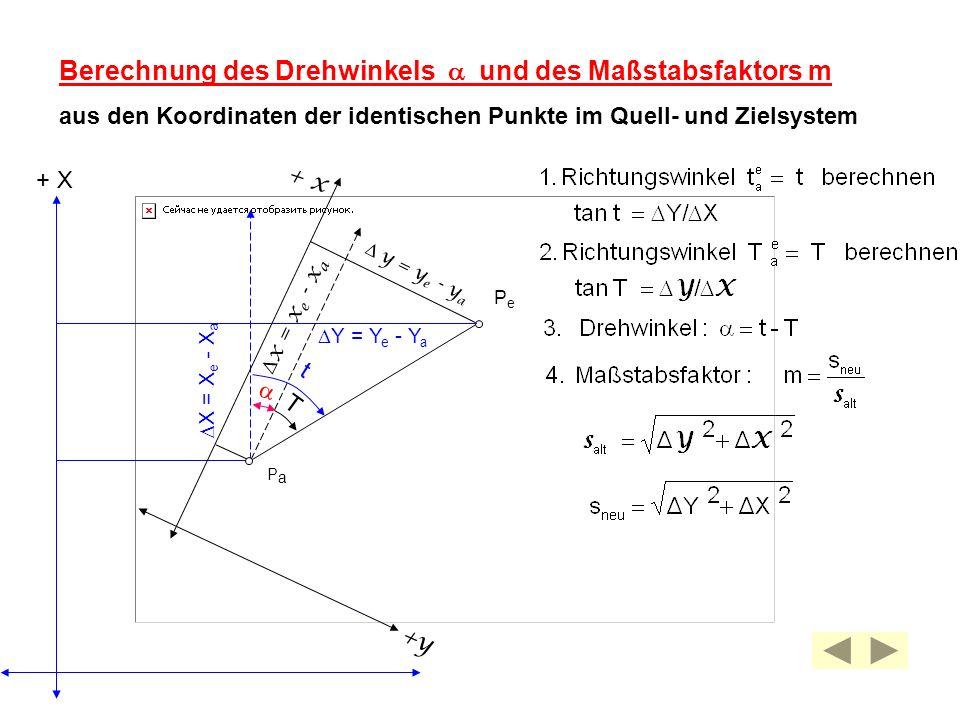 PePe y = y e - y a Berechnung des Drehwinkels und des Maßstabsfaktors m aus den Koordinaten der identischen Punkte im Quell- und Zielsystem +y + x PaP