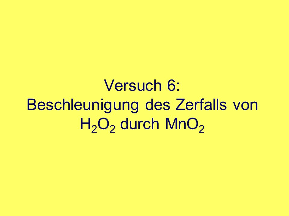 Versuch 6: Beschleunigung des Zerfalls von H 2 O 2 durch MnO 2