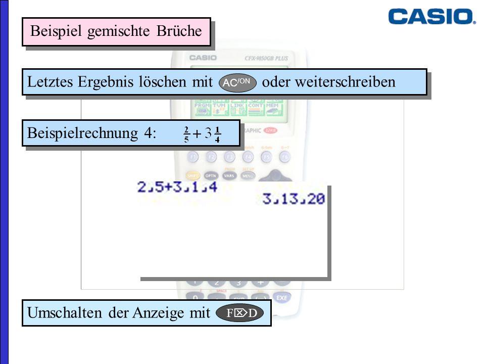 Beispielrechnung 4: Letztes Ergebnis löschen mit oder weiterschreiben Beispiel gemischte Brüche Umschalten der Anzeige mit F D AC /ON