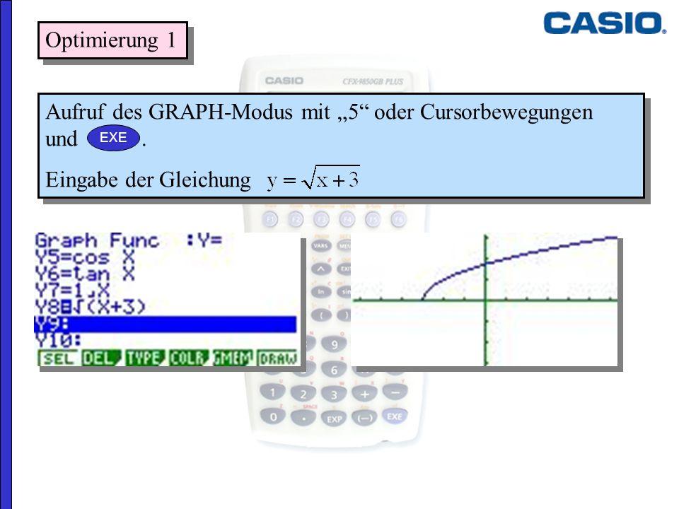 Optimierung 1 Aufruf des GRAPH-Modus mit 5 oder Cursorbewegungen und. Eingabe der Gleichung Aufruf des GRAPH-Modus mit 5 oder Cursorbewegungen und. Ei