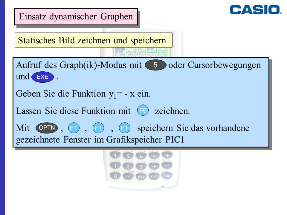 Einsatz dynamischer Graphen Aufruf des Graph(ik)-Modus mit oder Cursorbewegungen und. Geben Sie die Funktion y 1 = - x ein. Lassen Sie diese Funktion
