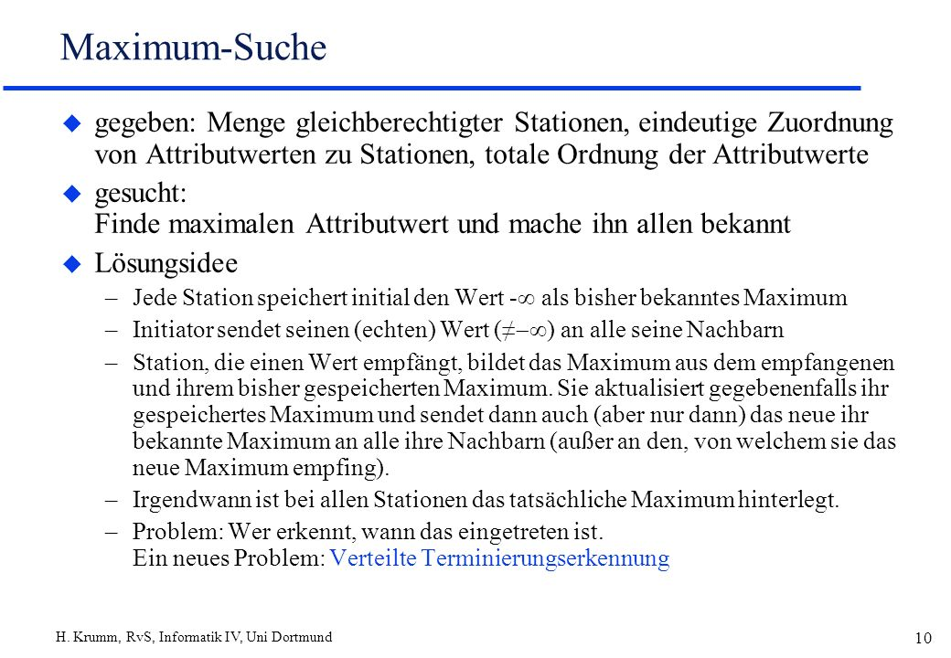 H. Krumm, RvS, Informatik IV, Uni Dortmund 10 Maximum-Suche u gegeben: Menge gleichberechtigter Stationen, eindeutige Zuordnung von Attributwerten zu