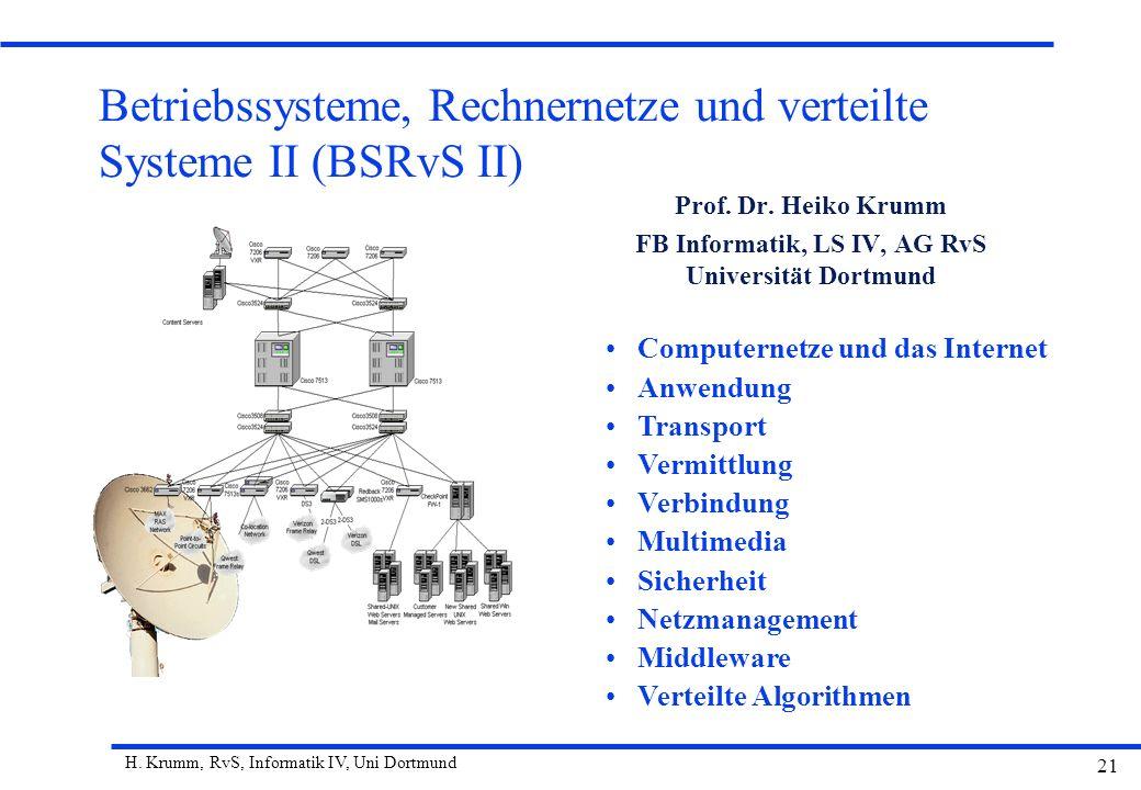 H. Krumm, RvS, Informatik IV, Uni Dortmund 21 Betriebssysteme, Rechnernetze und verteilte Systeme II (BSRvS II) Prof. Dr. Heiko Krumm FB Informatik, L