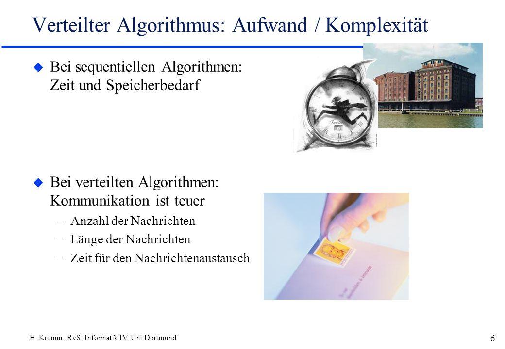 H. Krumm, RvS, Informatik IV, Uni Dortmund 6 Verteilter Algorithmus: Aufwand / Komplexität u Bei sequentiellen Algorithmen: Zeit und Speicherbedarf u