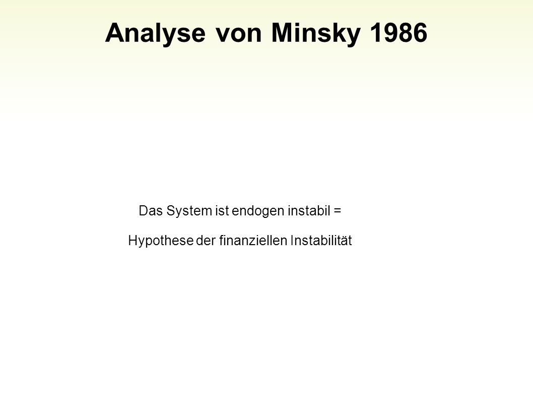 Analyse von Minsky 1986 25 Das System ist endogen instabil = Hypothese der finanziellen Instabilität