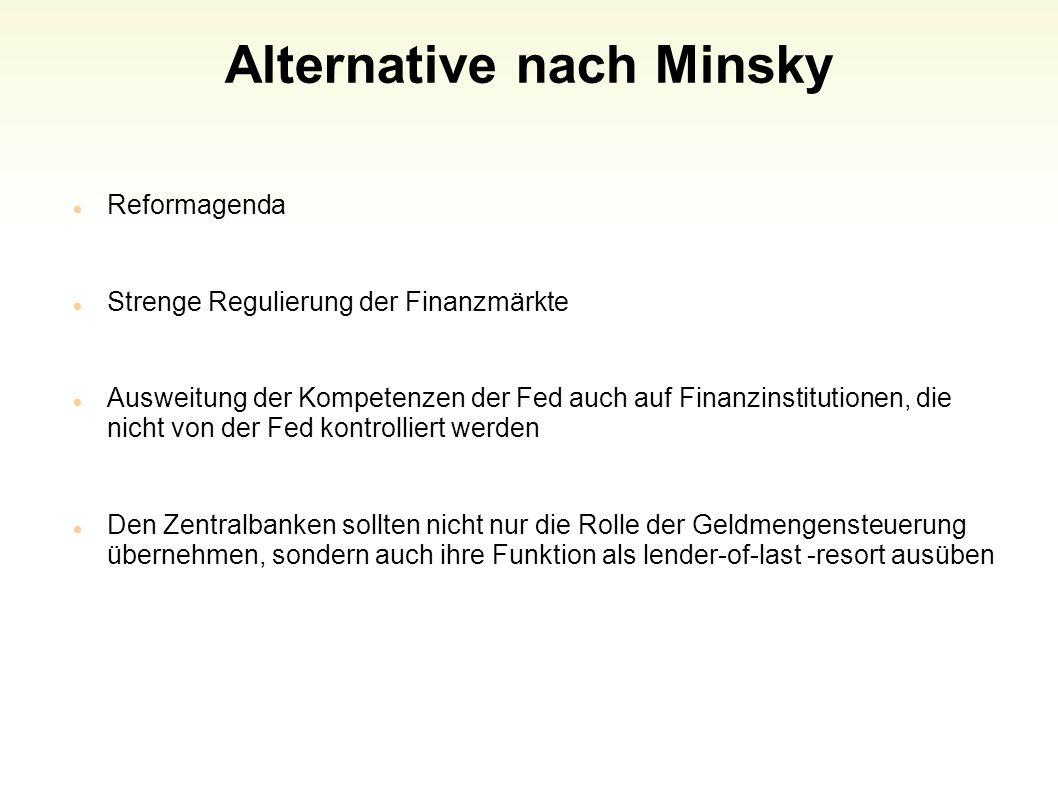 Alternative nach Minsky Reformagenda Strenge Regulierung der Finanzmärkte Ausweitung der Kompetenzen der Fed auch auf Finanzinstitutionen, die nicht v