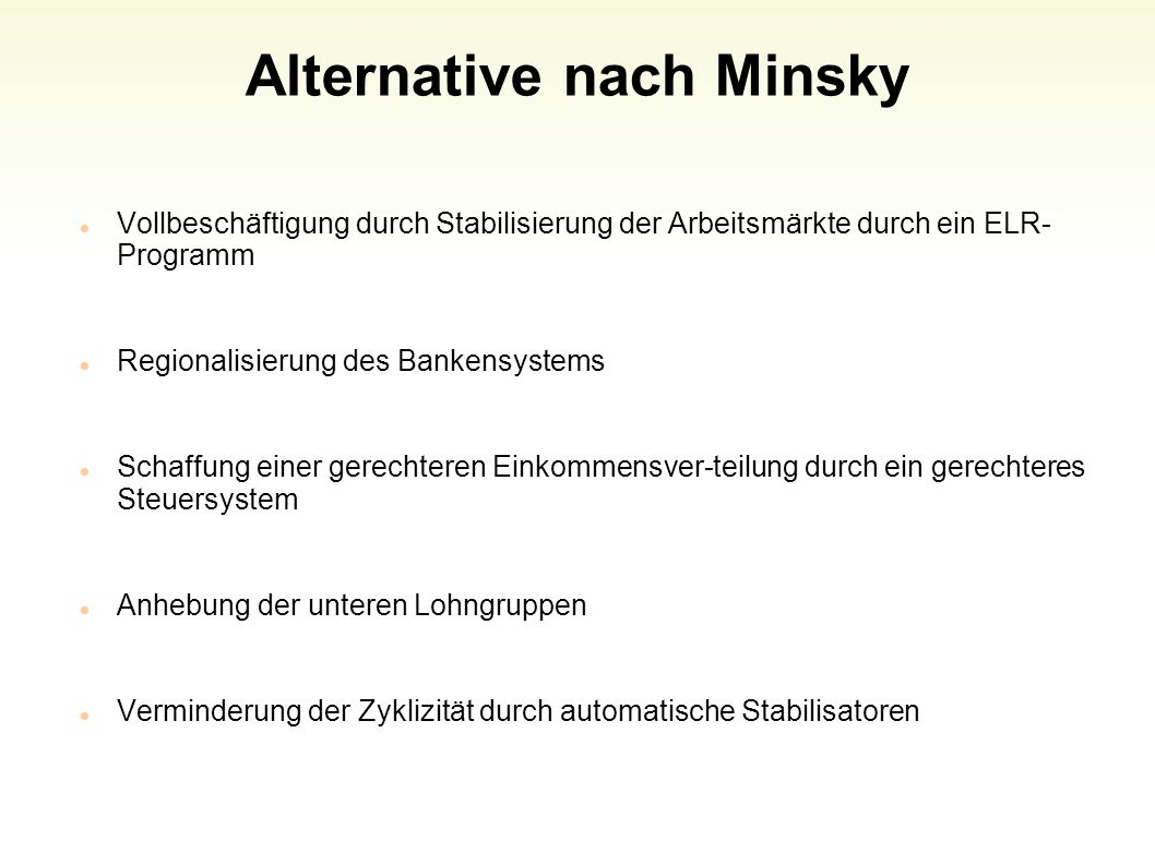 Alternative nach Minsky Vollbeschäftigung durch Stabilisierung der Arbeitsmärkte durch ein ELR- Programm Regionalisierung des Bankensystems Schaffung