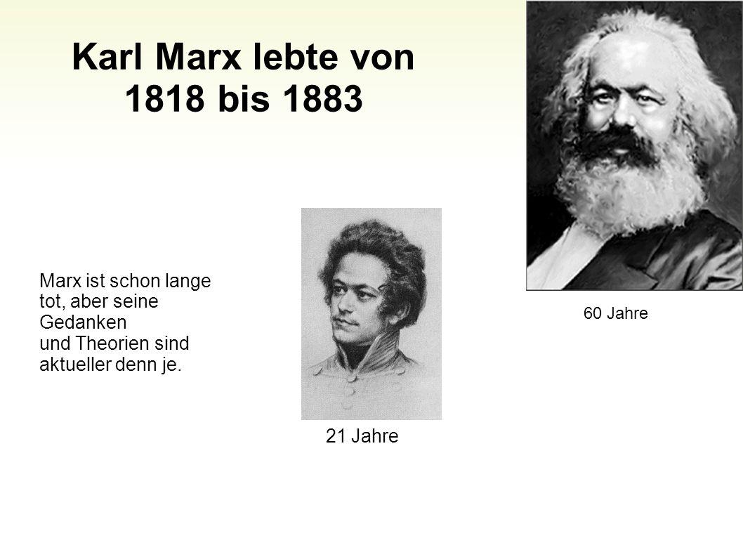 Karl Marx lebte von 1818 bis 1883 42 Marx ist schon lange tot, aber seine Gedanken und Theorien sind aktueller denn je. 21 Jahre 60 Jahre
