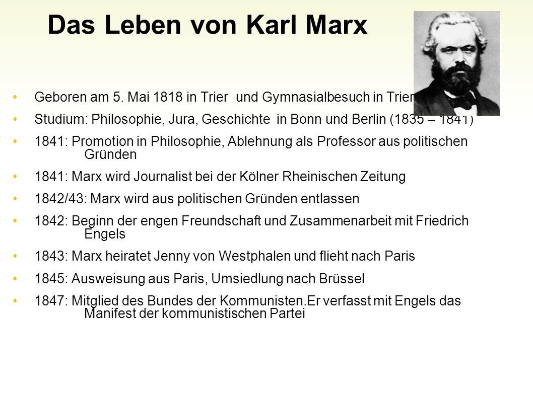Das Leben von Karl Marx Geboren am 5. Mai 1818 in Trier und Gymnasialbesuch in Trier. Studium: Philosophie, Jura, Geschichte in Bonn und Berlin (1835