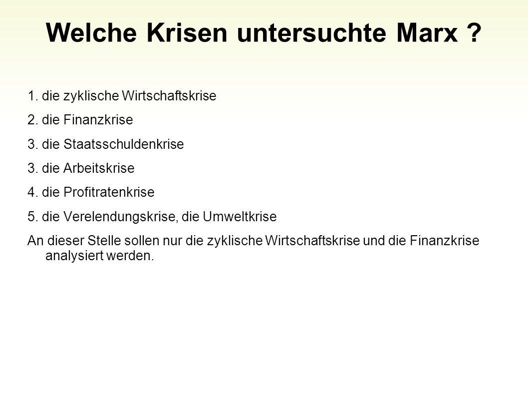 Welche Krisen untersuchte Marx ? 1. die zyklische Wirtschaftskrise 2. die Finanzkrise 3. die Staatsschuldenkrise 3. die Arbeitskrise 4. die Profitrate