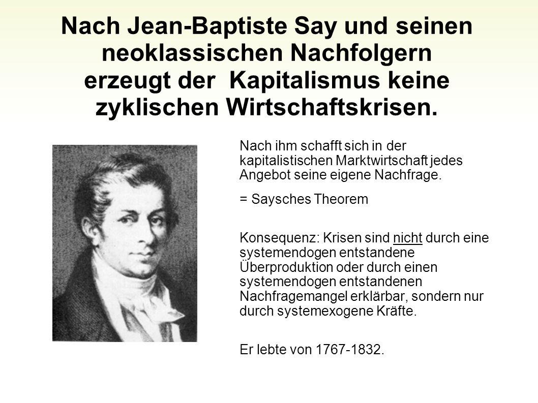 Nach Jean-Baptiste Say und seinen neoklassischen Nachfolgern erzeugt der Kapitalismus keine zyklischen Wirtschaftskrisen. Nach ihm schafft sich in der