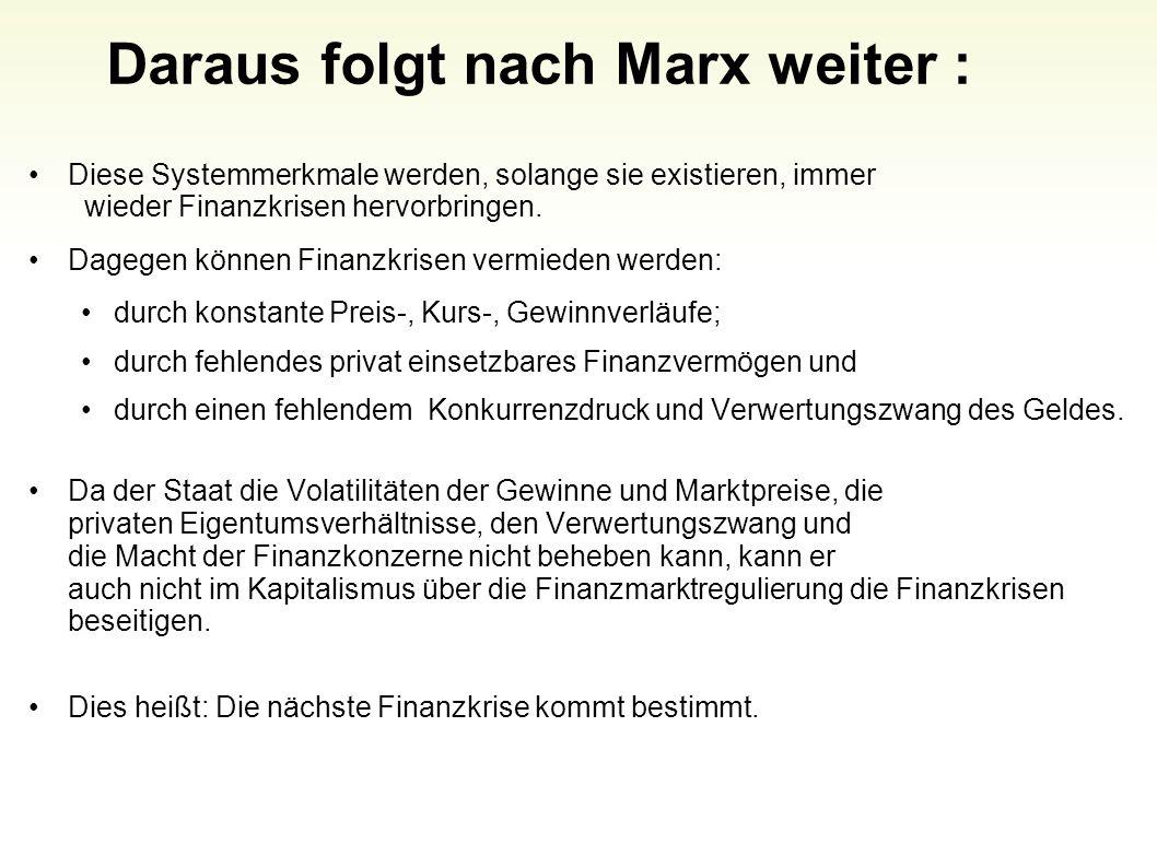 Daraus folgt nach Marx weiter : Diese Systemmerkmale werden, solange sie existieren, immer wieder Finanzkrisen hervorbringen. Dagegen können Finanzkri