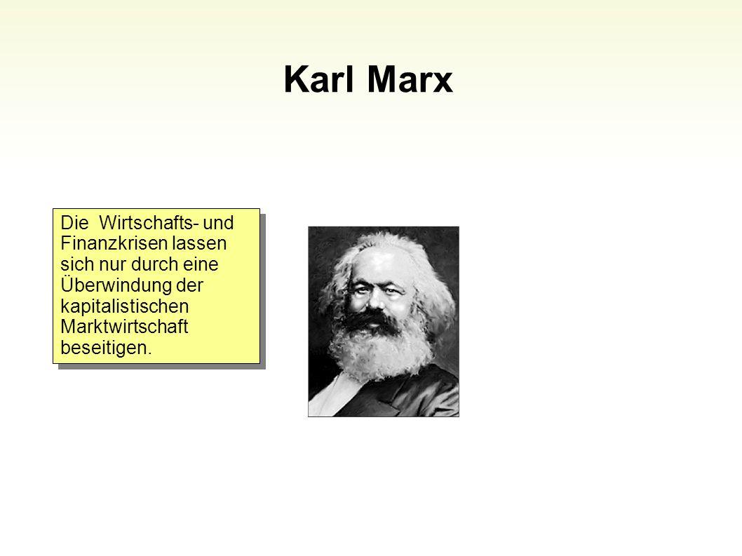 Karl Marx 87 Die Wirtschafts- und Finanzkrisen lassen sich nur durch eine Überwindung der kapitalistischen Marktwirtschaft beseitigen.