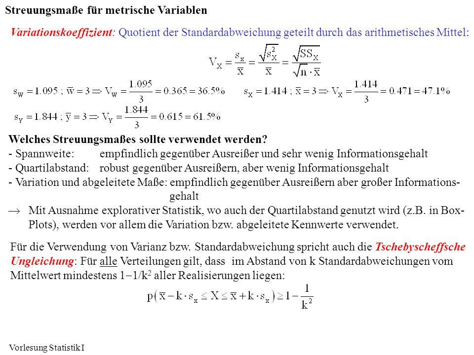 Vorlesung Statistik I Streuungsmaße für metrische Variablen Variationskoeffizient: Quotient der Standardabweichung geteilt durch das arithmetisches Mi