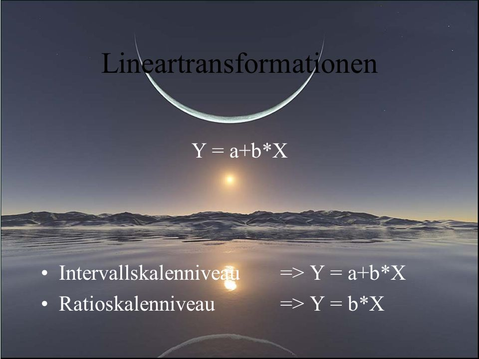 Lineartransformationen Y = a+b*X Intervallskalenniveau=> Y = a+b*X Ratioskalenniveau => Y = b*X