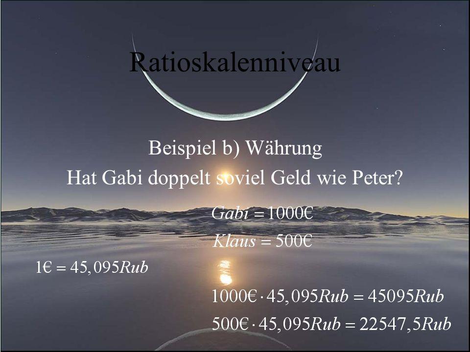 Ratioskalenniveau Beispiel b) Währung Hat Gabi doppelt soviel Geld wie Peter?