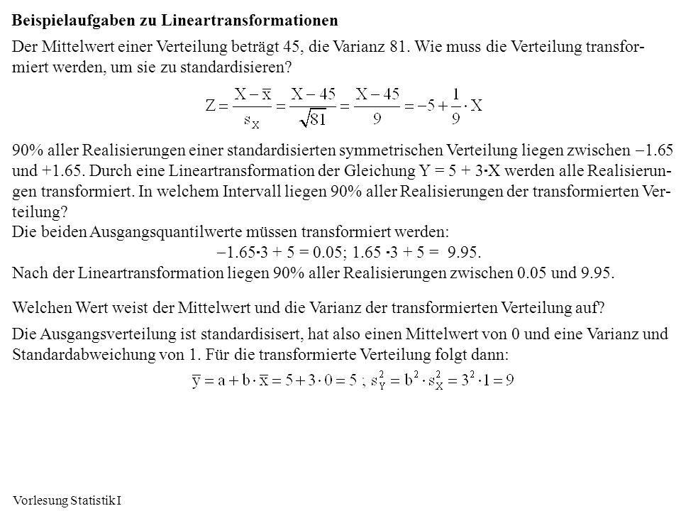 Vorlesung Statistik I Beispielaufgaben zu Lineartransformationen Der Mittelwert einer Verteilung beträgt 45, die Varianz 81. Wie muss die Verteilung t