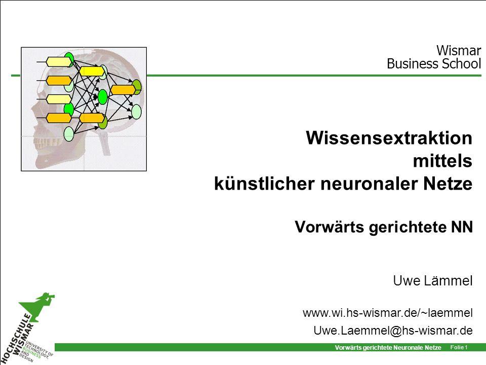 Vorwärts gerichtete Neuronale Netze Folie 1 Wissensextraktion mittels künstlicher neuronaler Netze Vorwärts gerichtete NN Uwe Lämmel Wismar Business S