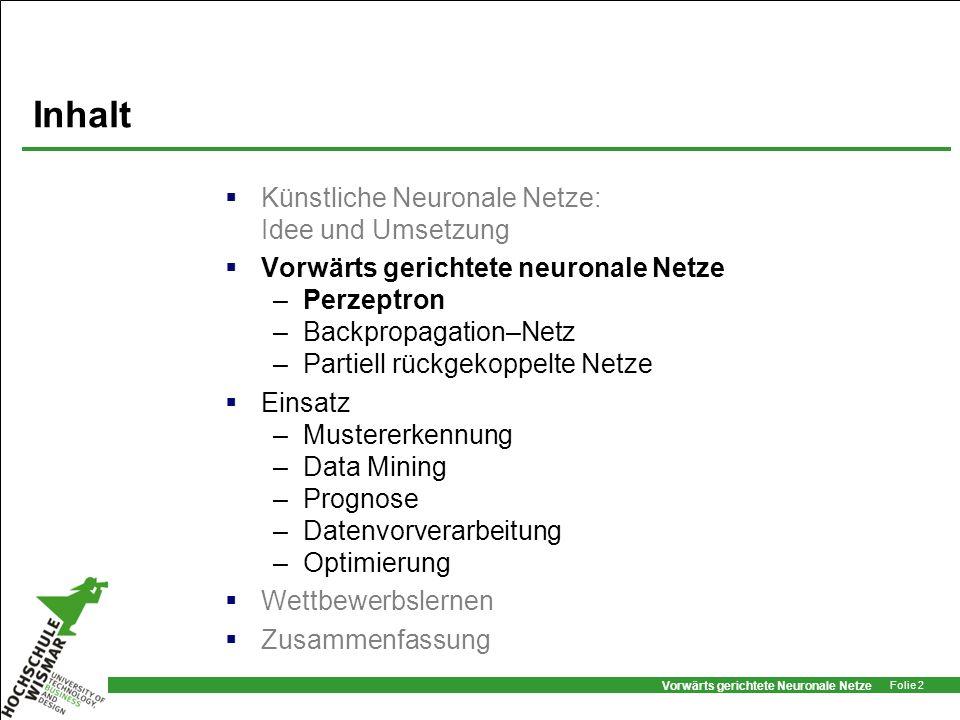 Vorwärts gerichtete Neuronale Netze Folie 2 Inhalt Künstliche Neuronale Netze: Idee und Umsetzung Vorwärts gerichtete neuronale Netze –Perzeptron –Bac