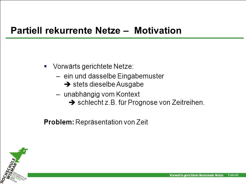 Vorwärts gerichtete Neuronale Netze Folie 43 Partiell rekurrente Netze – Motivation Vorwärts gerichtete Netze: –ein und dasselbe Eingabemuster stets d
