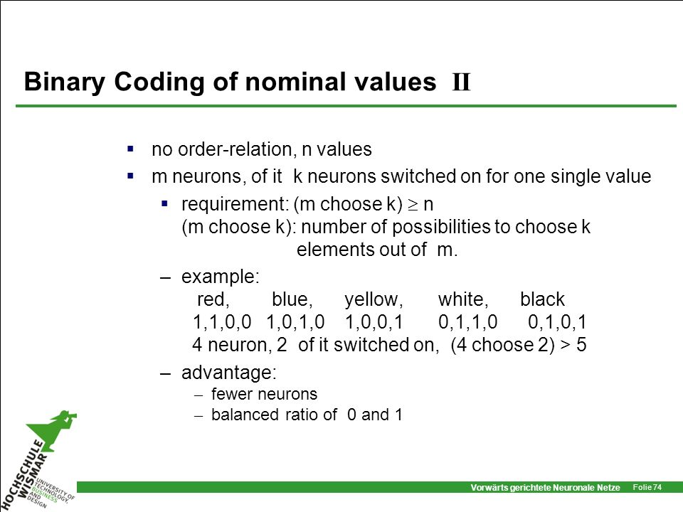 Vorwärts gerichtete Neuronale Netze Folie 74 Binary Coding of nominal values II no order-relation, n values m neurons, of it k neurons switched on for
